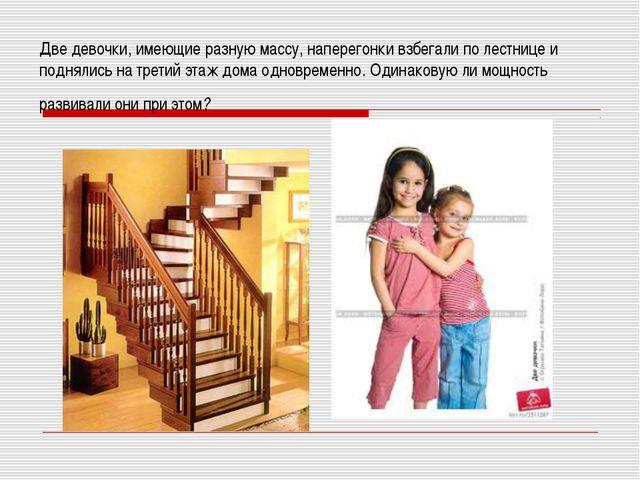 Две девочки, имеющие разную массу, наперегонки взбегали по лестнице и подняли...