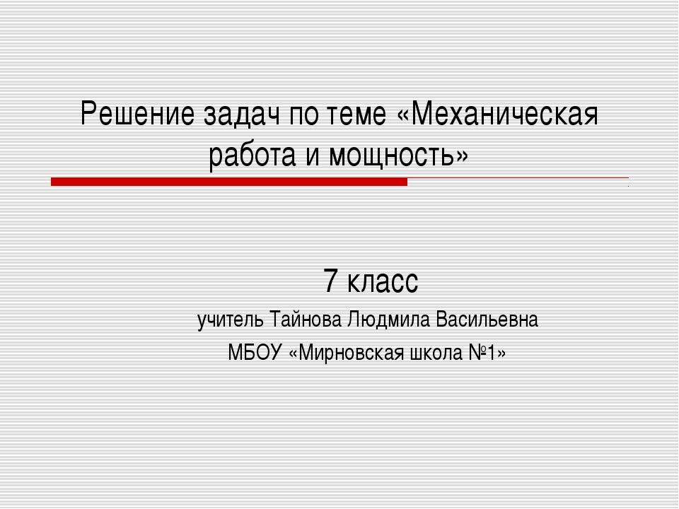 Решение задач по теме «Механическая работа и мощность» 7 класс учитель Тайнов...