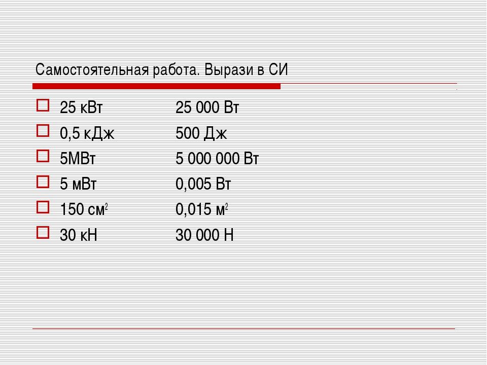 Самостоятельная работа. Вырази в СИ 25 кВт 0,5 кДж 5МВт 5 мВт 150 см2 30 кН 2...