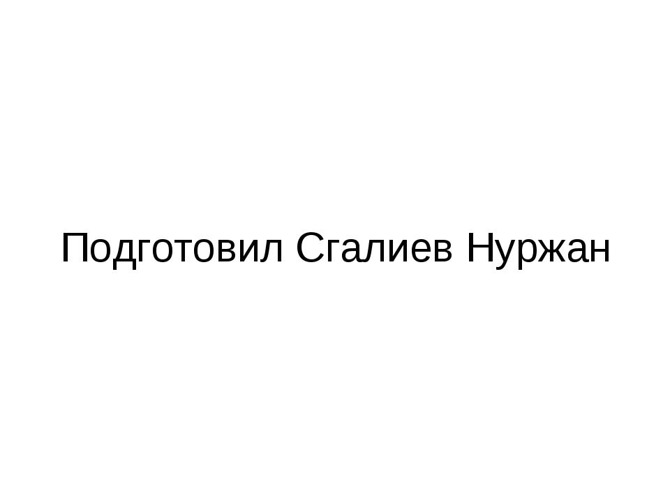 Подготовил Сгалиев Нуржан