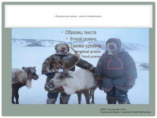 «Корякская земля - земля оленеводов»  МБОУ «Оссорская СОШ» Социальный педаг