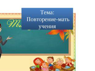Тема: Повторение-мать учения
