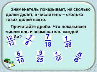 Знаменатель показывает, на сколько долей делят, а числитель – сколько таких