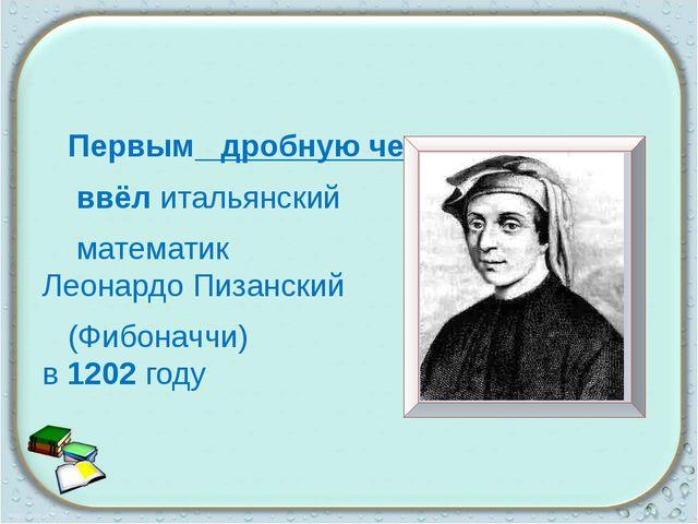 Первым дробную черту ввёл итальянский математик Леонардо Пизанский (Фибоначч...