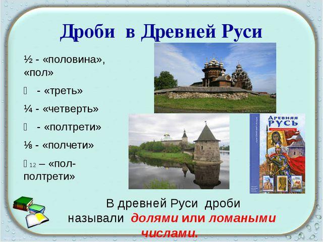 Дроби в Древней Руси ½ - «половина», «пол» ⅓ - «треть» ¼ - «четверть» ⅙ - «по...