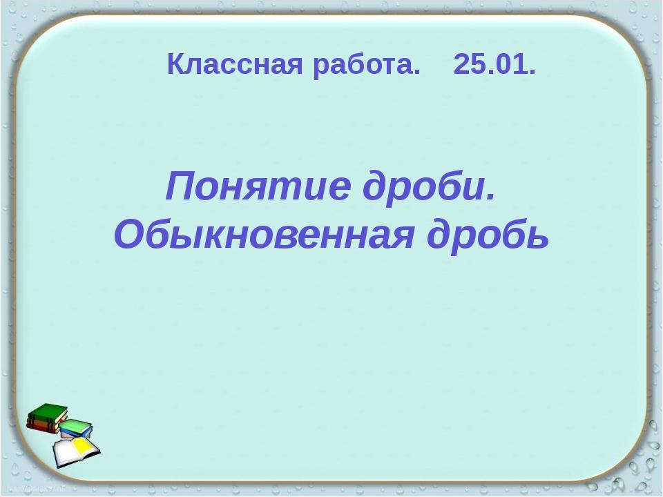 Понятие дроби. Обыкновенная дробь Классная работа. 25.01. 1