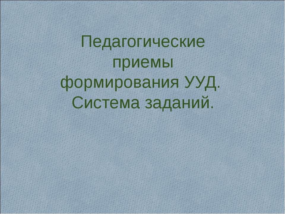 Педагогические приемы формирования УУД. Система заданий.