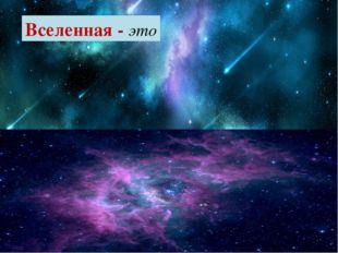 Вселенная - это космическое пространство и всё, что его заполняет: небесные т