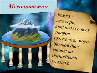 Месопотамия Земля – это гора, которую со всех сторон окружает море. Земной д