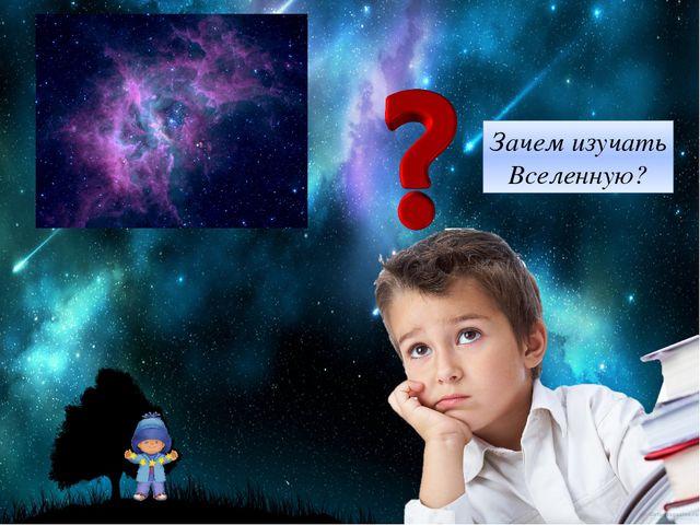 Зачем изучать Вселенную?