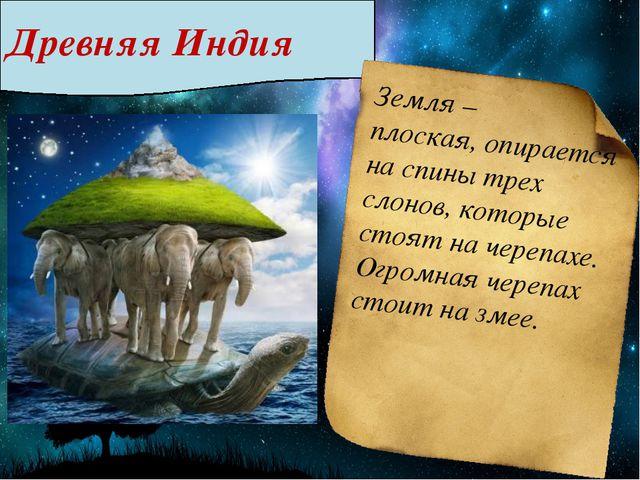 Древняя Индия Земля – плоская, опирается на спины трех слонов, которые стоят...