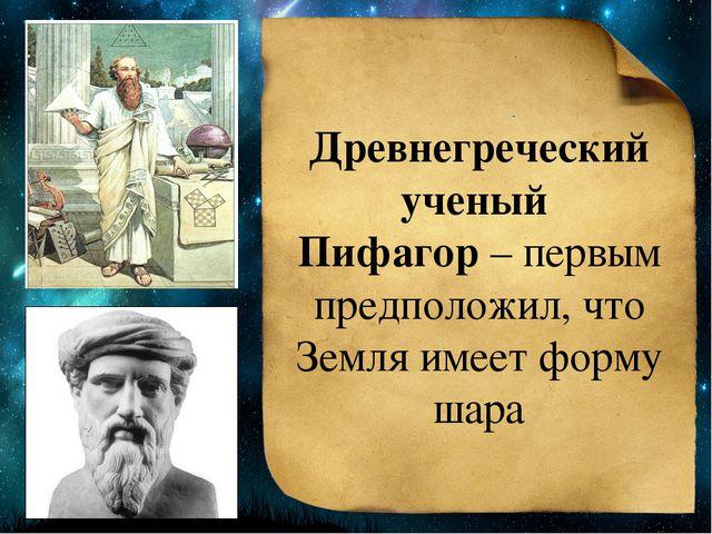 Древнегреческий ученый Пифагор – первым предположил, что Земля имеет форму шара