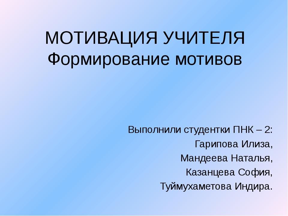 МОТИВАЦИЯ УЧИТЕЛЯ Формирование мотивов Выполнили студентки ПНК – 2: Гарипова...