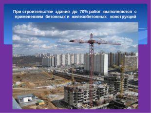 При строительстве здания до 70% работ выполняются с применением бетонных и ж