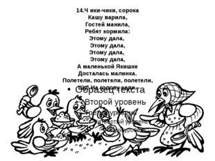 14.Ч ики-чики, сорока Кашу варила, Гостей манила, Ребят кормила: Этому дала,