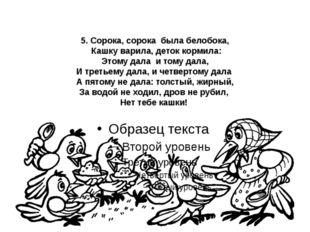 5. Сорока, сорока была белобока, Кашку варила, деток кормила: Этому дала и то