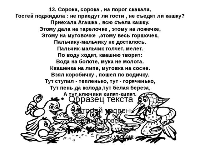 13. Сорока, сорока , на порог скакала, Гостей поджидала : не приедут ли гости...