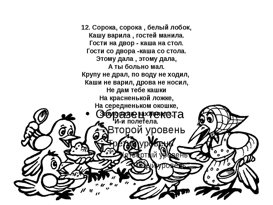 12. Сорока, сорока , белый лобок, Кашу варила , гостей манила. Гости на двор...