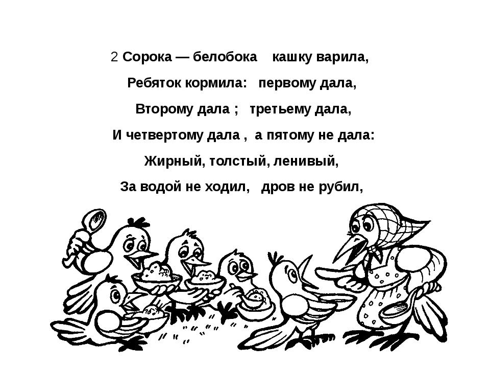 2 Сорока — белобока кашку варила, Ребяток кормила: первому дала, Второму дал...
