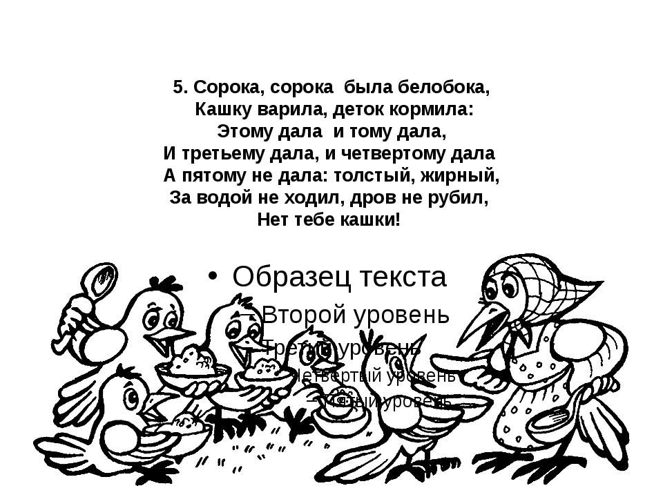 5. Сорока, сорока была белобока, Кашку варила, деток кормила: Этому дала и то...