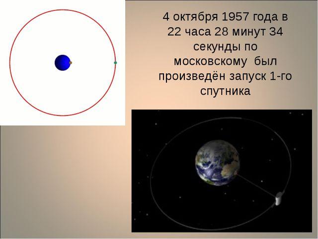 4 октября 1957 года в 22 часа 28 минут 34 секунды по московскому был произвед...