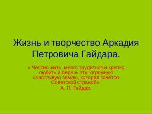 Жизнь и творчество Аркадия Петровича Гайдара. « Честно жить, много трудиться