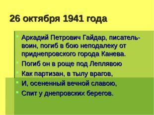 26 октября 1941 года Аркадий Петрович Гайдар, писатель-воин, погиб в бою непо