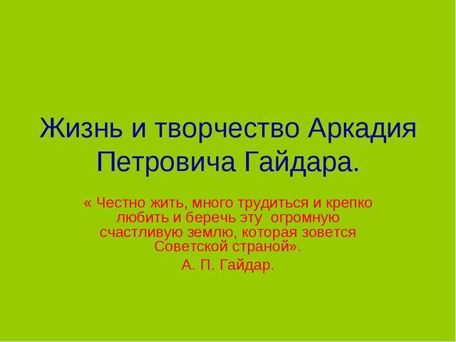 Жизнь и творчество Аркадия Петровича Гайдара. « Честно жить, много трудиться...