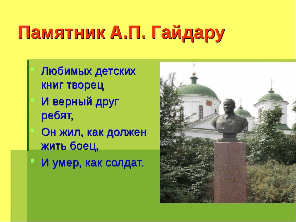 Памятник А.П. Гайдару Любимых детских книг творец И верный друг ребят, Он жил...