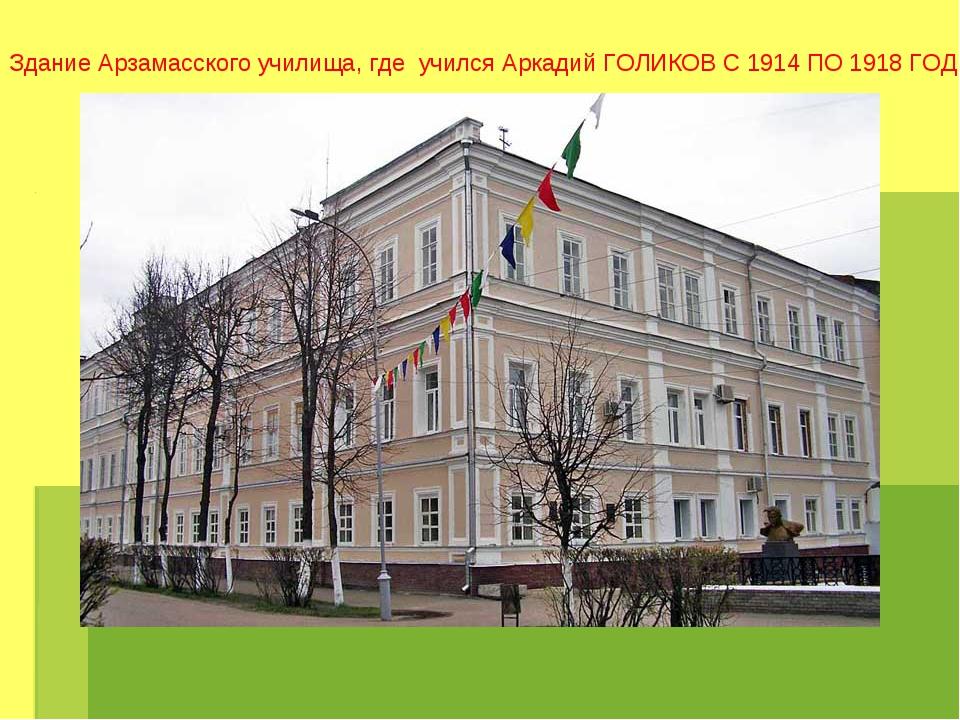 Здание Арзамасского училища, где учился Аркадий ГОЛИКОВ С 1914 ПО 1918 ГОД.