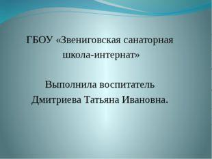 ГБОУ «Звениговская санаторная школа-интернат» Выполнила воспитатель Дмитриев