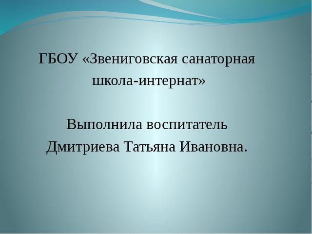 ГБОУ «Звениговская санаторная школа-интернат» Выполнила воспитатель Дмитриев...