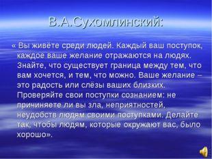В.А.Сухомлинский: « Вы живёте среди людей. Каждый ваш поступок, каждое ваше ж