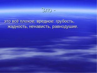 Зло - это всё плохое, вредное: грубость, жадность, ненависть, равнодушие.