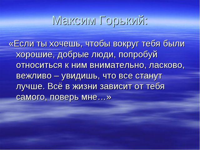 Максим Горький: «Если ты хочешь, чтобы вокруг тебя были хорошие, добрые люди,...