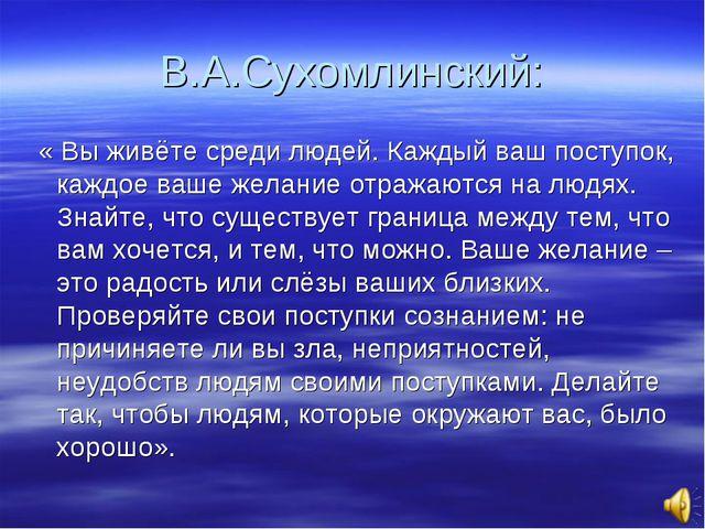 В.А.Сухомлинский: « Вы живёте среди людей. Каждый ваш поступок, каждое ваше ж...