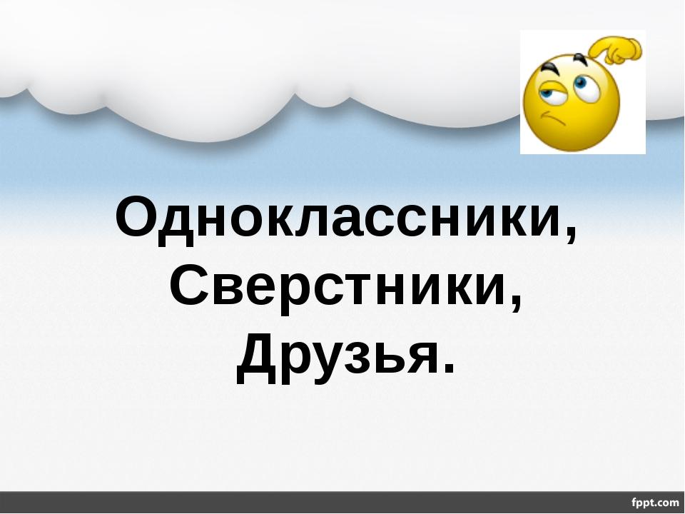 Одноклассники, Сверстники, Друзья.