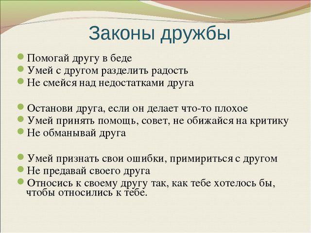 Законы дружбы Помогай другу в беде Умей с другом разделить радость Не смейся...