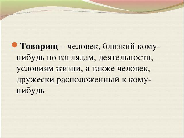 Товарищ – человек, близкий кому-нибудь по взглядам, деятельности, условиям жи...