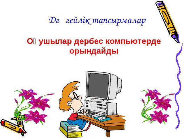 Оқушылар дербес компьютерде орындайды Деңгейлік тапсырмалар