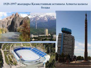 1929-1997 жылдары Қазақстанның астанасы Алматы қаласы болды