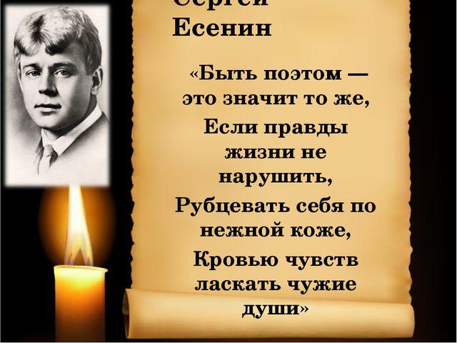 Сергей Есенин «Быть поэтом — это значит то же, Если правды жизни не нарушить,...