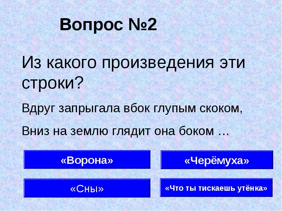 Вопрос №2 «Ворона» «Сны» «Что ты тискаешь утёнка» Из какого произведения эти...