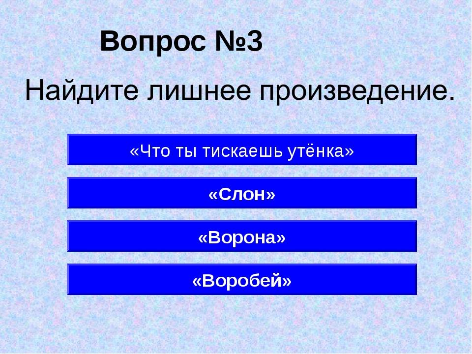 Вопрос №3 «Ворона» «Что ты тискаешь утёнка» «Слон» «Воробей»