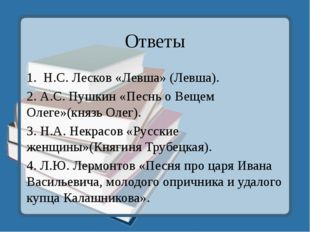 Ответы 1. Н.С. Лесков «Левша» (Левша). 2. А.С. Пушкин «Песнь о Вещем Олеге»(к