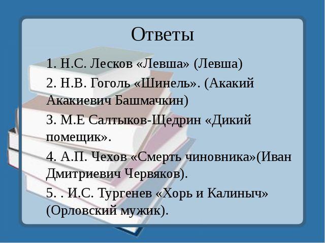 Ответы 1. Н.С. Лесков «Левша» (Левша) 2. Н.В. Гоголь «Шинель». (Акакий Акакие...