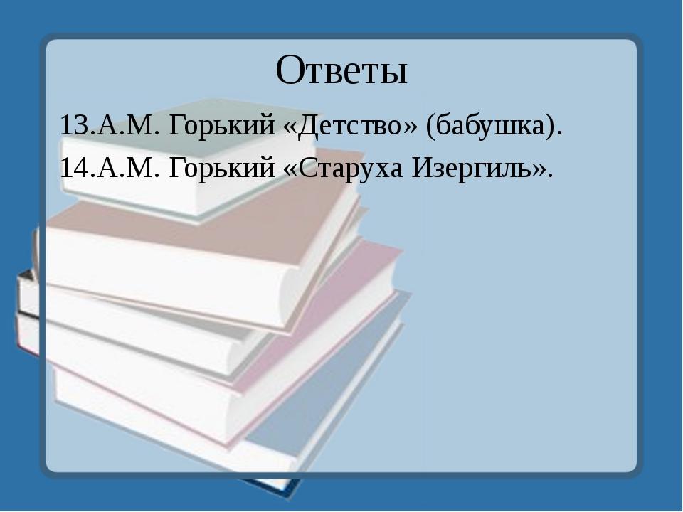 Ответы 13.А.М. Горький «Детство» (бабушка). 14.А.М. Горький «Старуха Изергиль».