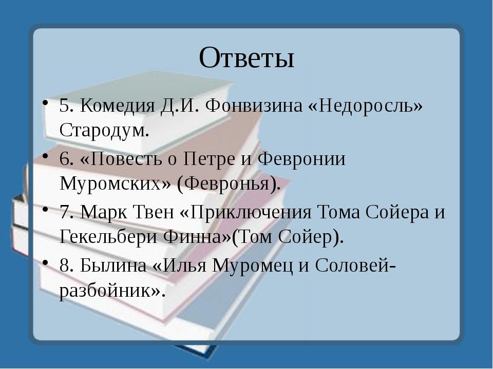 Ответы 5. Комедия Д.И. Фонвизина «Недоросль» Стародум. 6. «Повесть о Петре и...