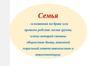 Семья - основанная на браке или кровном родстве малая группа, члены которой с
