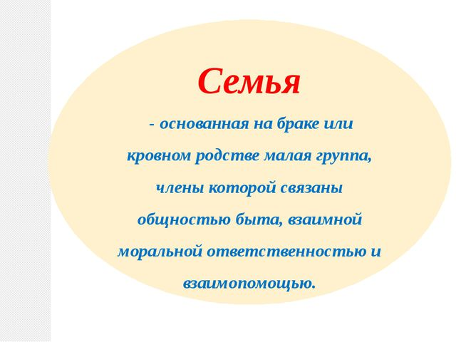 Семья - основанная на браке или кровном родстве малая группа, члены которой с...
